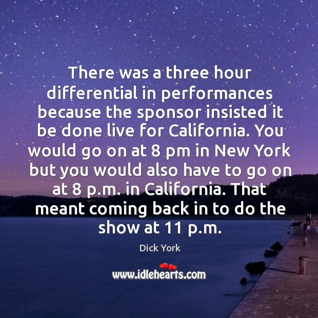 There was a three hour differential in performances because the sponsor Dick York Picture Quote