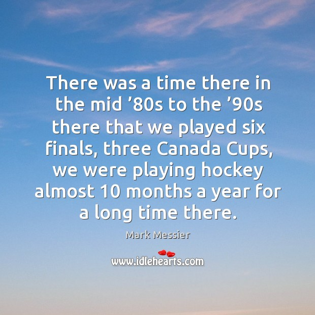 There was a time there in the mid '80s to the '90s there that we played six finals Mark Messier Picture Quote