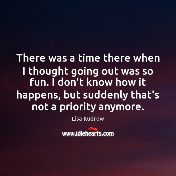 There was a time there when I thought going out was so Lisa Kudrow Picture Quote