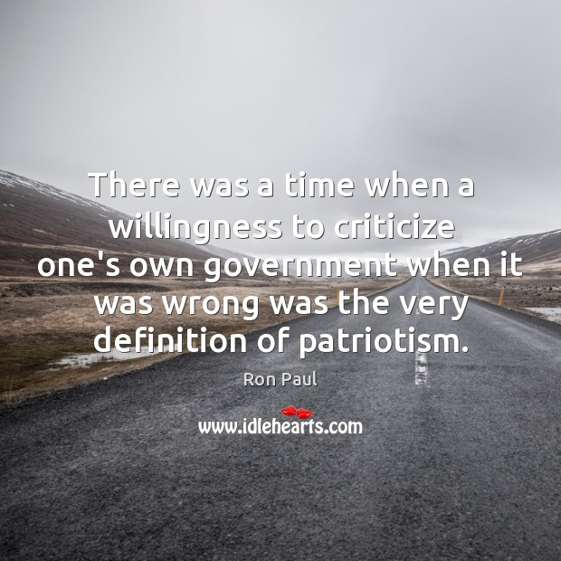 There was a time when a willingness to criticize one's own government Ron Paul Picture Quote