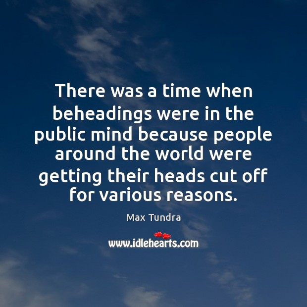 There was a time when beheadings were in the public mind because Image