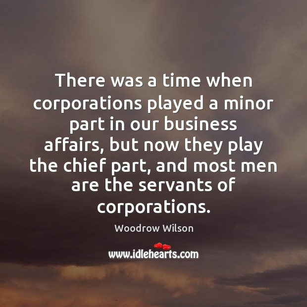There was a time when corporations played a minor part in our Woodrow Wilson Picture Quote