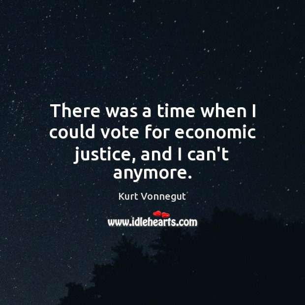 There was a time when I could vote for economic justice, and I can't anymore. Kurt Vonnegut Picture Quote