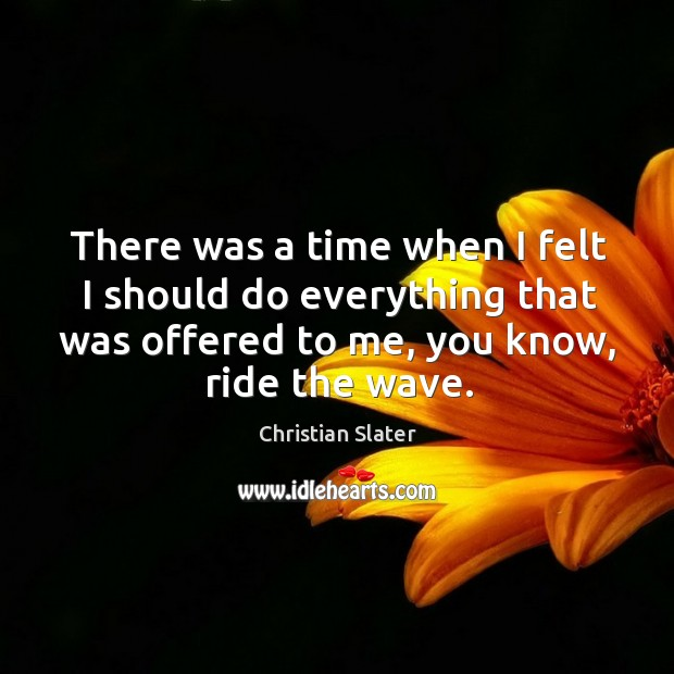 There was a time when I felt I should do everything that was offered to me, you know, ride the wave. Image
