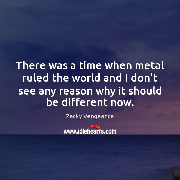 There was a time when metal ruled the world and I don't Image