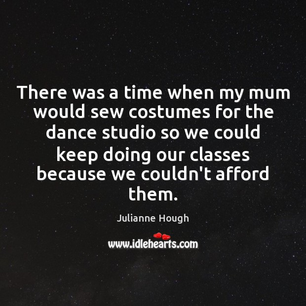 There was a time when my mum would sew costumes for the Julianne Hough Picture Quote