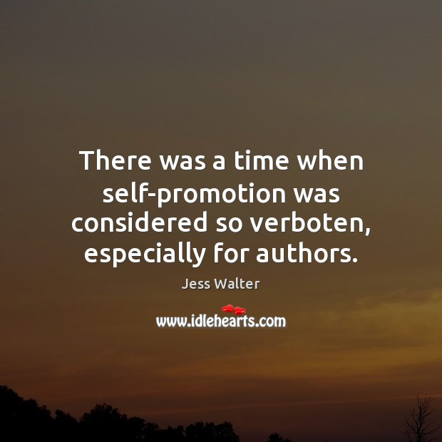 There was a time when self-promotion was considered so verboten, especially for authors. Jess Walter Picture Quote