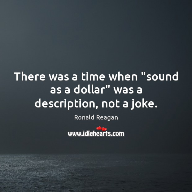 "There was a time when ""sound as a dollar"" was a description, not a joke. Image"