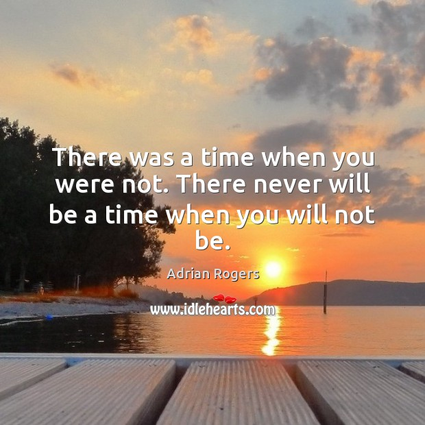 There was a time when you were not. There never will be a time when you will not be. Adrian Rogers Picture Quote
