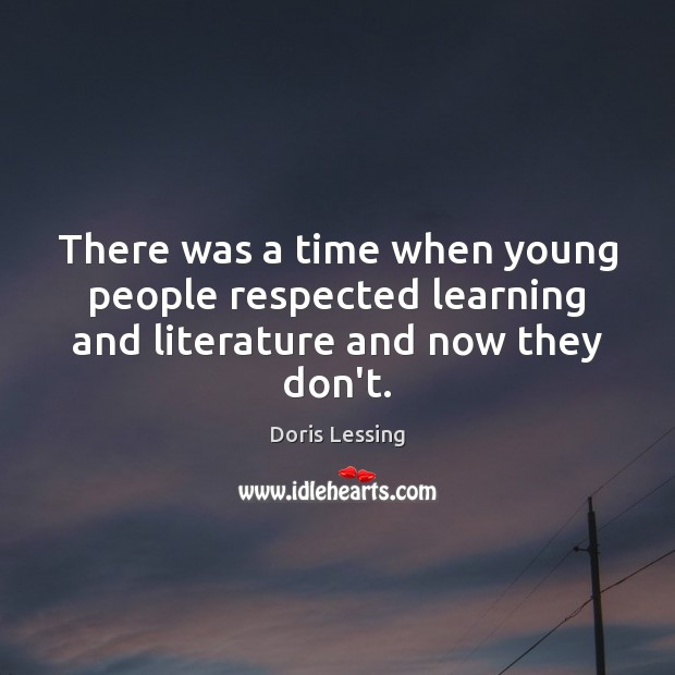 There was a time when young people respected learning and literature and now they don't. Doris Lessing Picture Quote