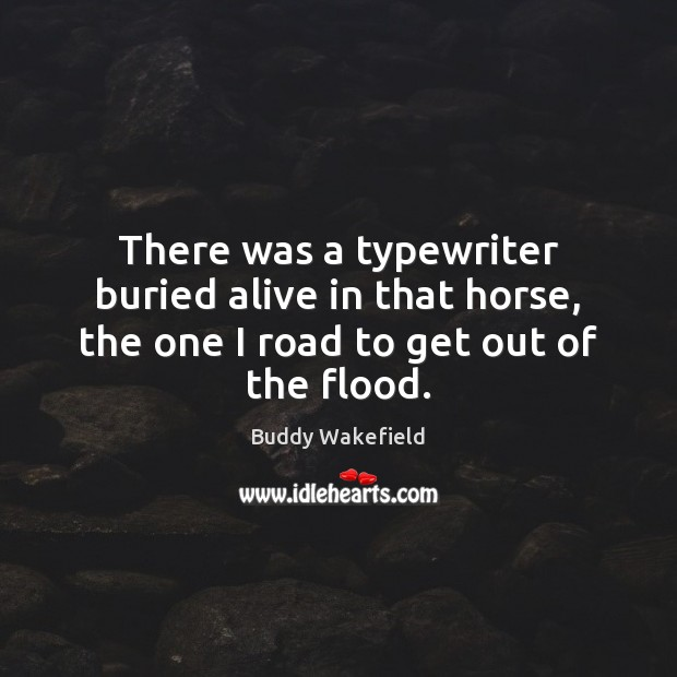 There was a typewriter buried alive in that horse, the one I road to get out of the flood. Buddy Wakefield Picture Quote