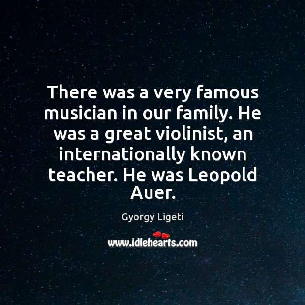 There was a very famous musician in our family. He was a Gyorgy Ligeti Picture Quote