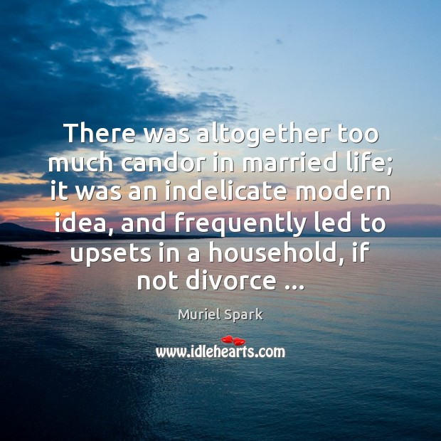 There was altogether too much candor in married life; it was an Muriel Spark Picture Quote