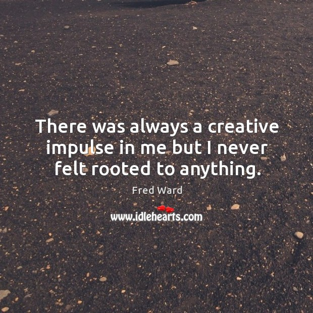 There was always a creative impulse in me but I never felt rooted to anything. Image