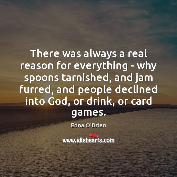 There was always a real reason for everything – why spoons tarnished, Edna O'Brien Picture Quote