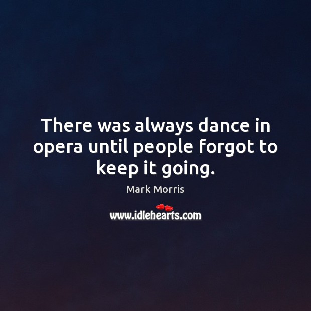There was always dance in opera until people forgot to keep it going. Mark Morris Picture Quote