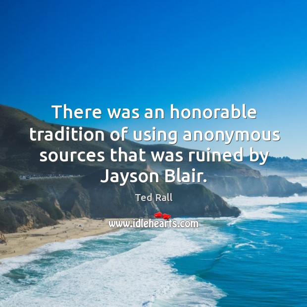 There was an honorable tradition of using anonymous sources that was ruined by jayson blair. Ted Rall Picture Quote