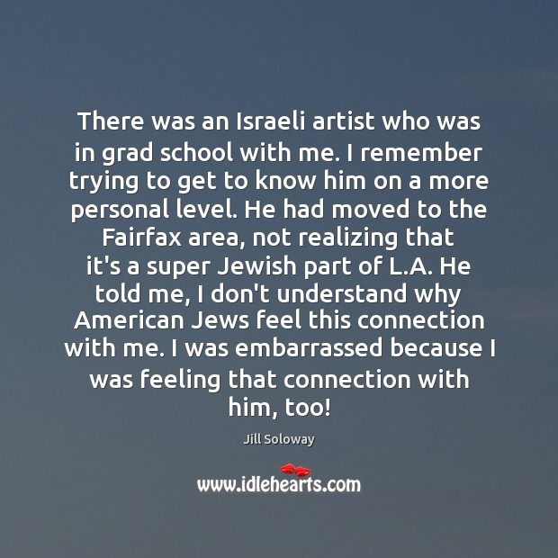 There was an Israeli artist who was in grad school with me. Jill Soloway Picture Quote