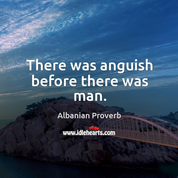 There was anguish before there was man. Albanian Proverbs Image