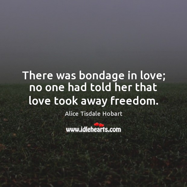 Image, There was bondage in love; no one had told her that love took away freedom.