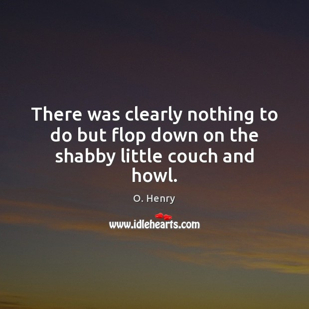 There was clearly nothing to do but flop down on the shabby little couch and howl. O. Henry Picture Quote