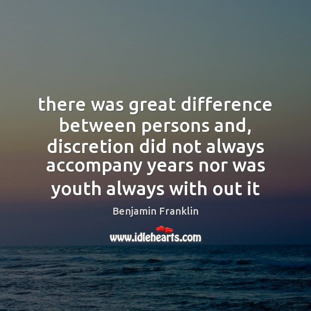 There was great difference between persons and, discretion did not always accompany Benjamin Franklin Picture Quote