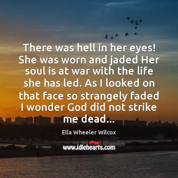 There was hell in her eyes! She was worn and jaded Her Ella Wheeler Wilcox Picture Quote