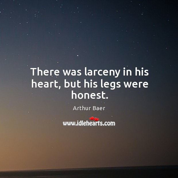 Image, There was larceny in his heart, but his legs were honest.