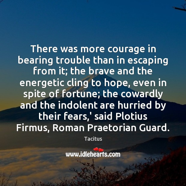Tacitus Picture Quote image saying: There was more courage in bearing trouble than in escaping from it;