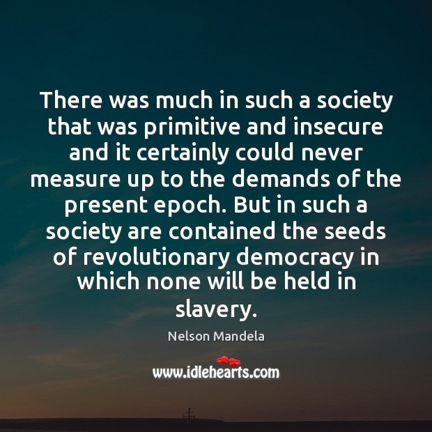 There was much in such a society that was primitive and insecure Nelson Mandela Picture Quote