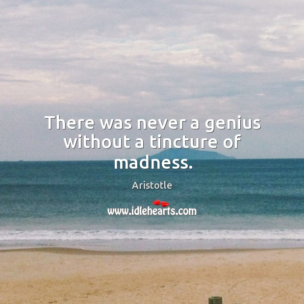 Image, There was never a genius without a tincture of madness.