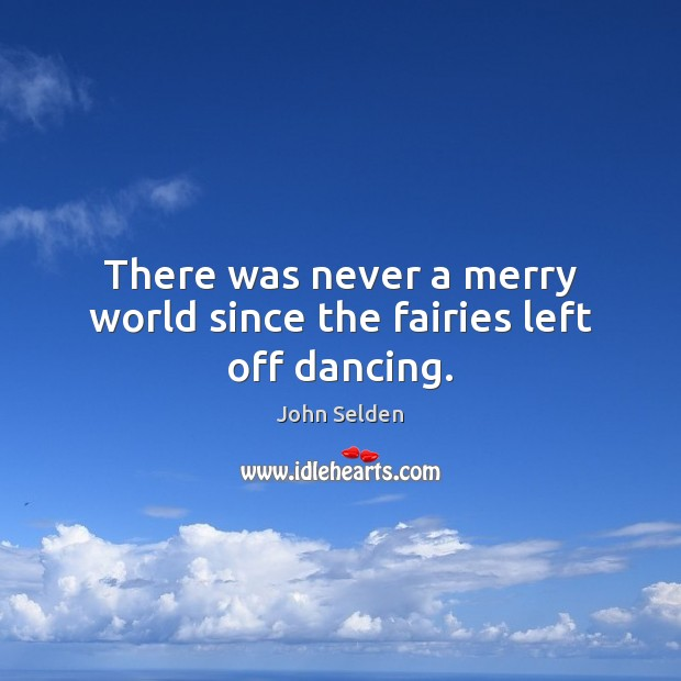 There was never a merry world since the fairies left off dancing. John Selden Picture Quote