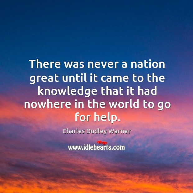 There was never a nation great until it came to the knowledge that it had nowhere in the world to go for help. Charles Dudley Warner Picture Quote