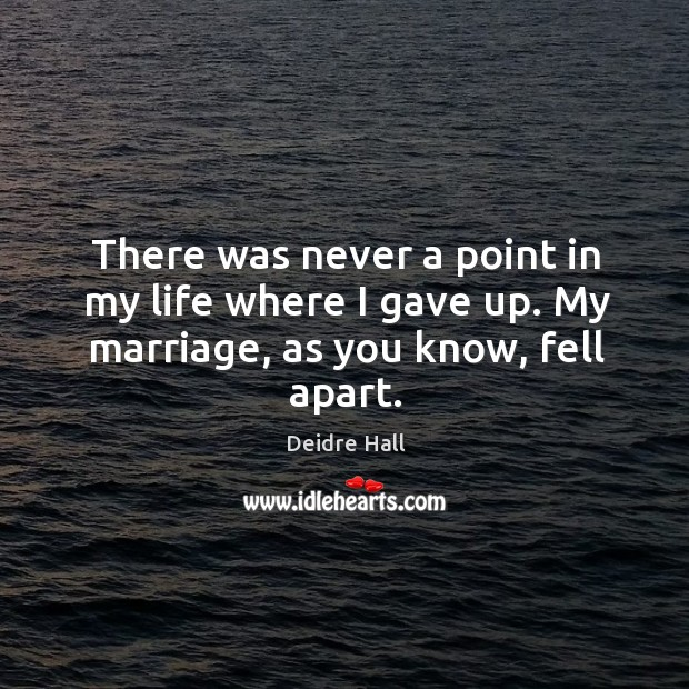 There was never a point in my life where I gave up. My marriage, as you know, fell apart. Image