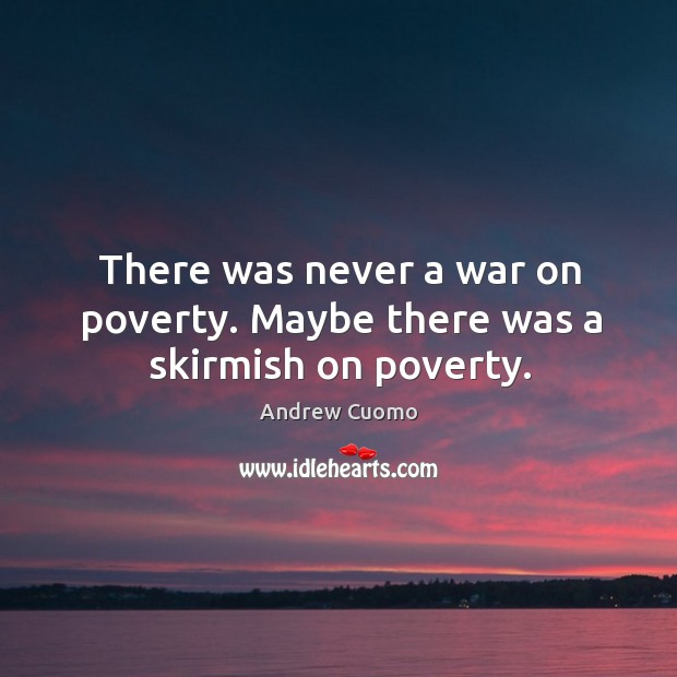 There was never a war on poverty. Maybe there was a skirmish on poverty. Image
