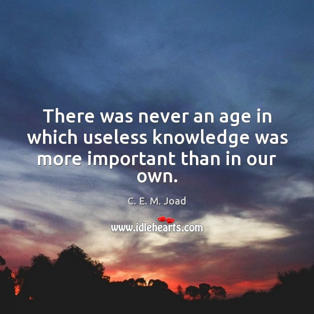 Image, There was never an age in which useless knowledge was more important than in our own.
