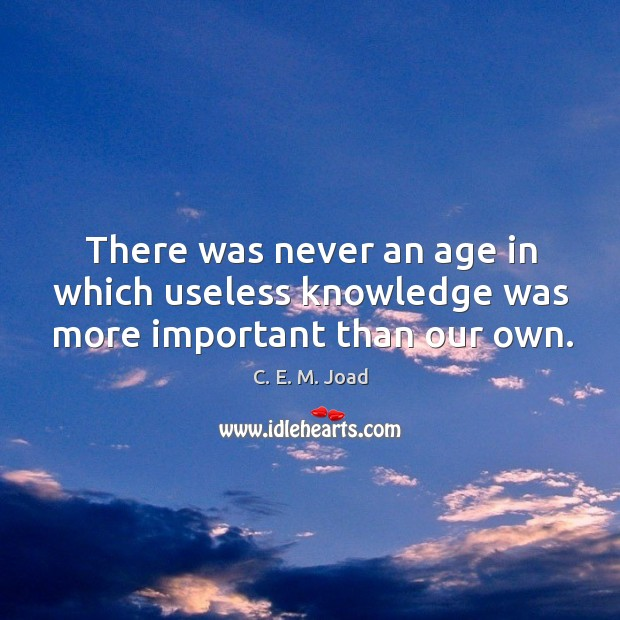 Image, There was never an age in which useless knowledge was more important than our own.