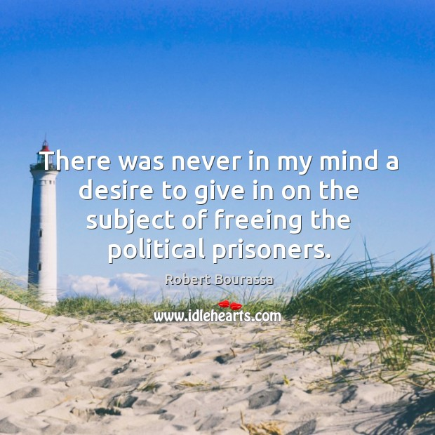 There was never in my mind a desire to give in on the subject of freeing the political prisoners. Image