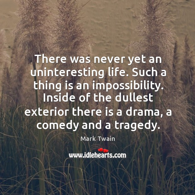 There was never yet an uninteresting life. Such a thing is an impossibility. Image