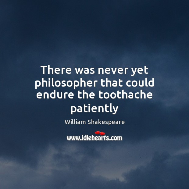 Image, There was never yet philosopher that could endure the toothache patiently