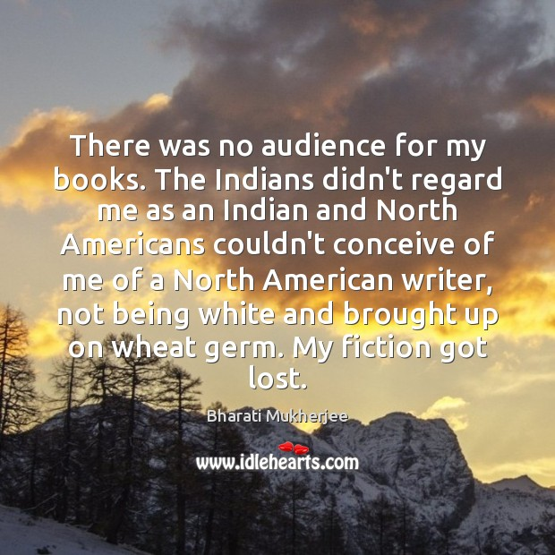 There was no audience for my books. The Indians didn't regard me Bharati Mukherjee Picture Quote