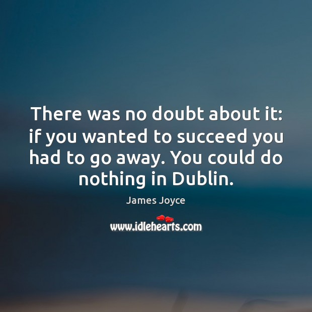 There was no doubt about it: if you wanted to succeed you James Joyce Picture Quote