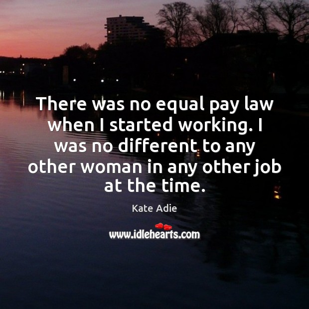 Image, There was no equal pay law when I started working. I was
