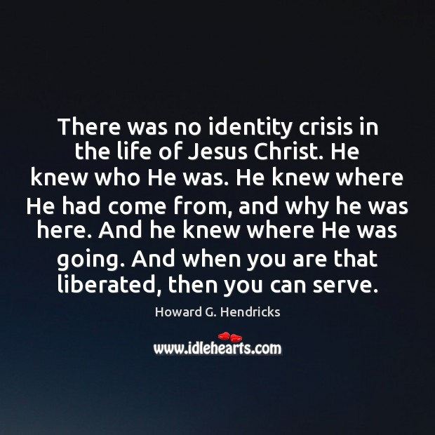 There was no identity crisis in the life of Jesus Christ. He Howard G. Hendricks Picture Quote
