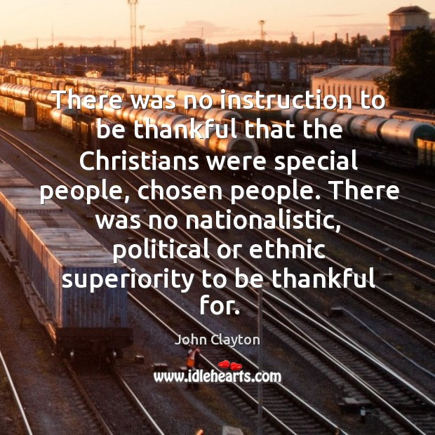 There was no instruction to be thankful that the christians were special people John Clayton Picture Quote