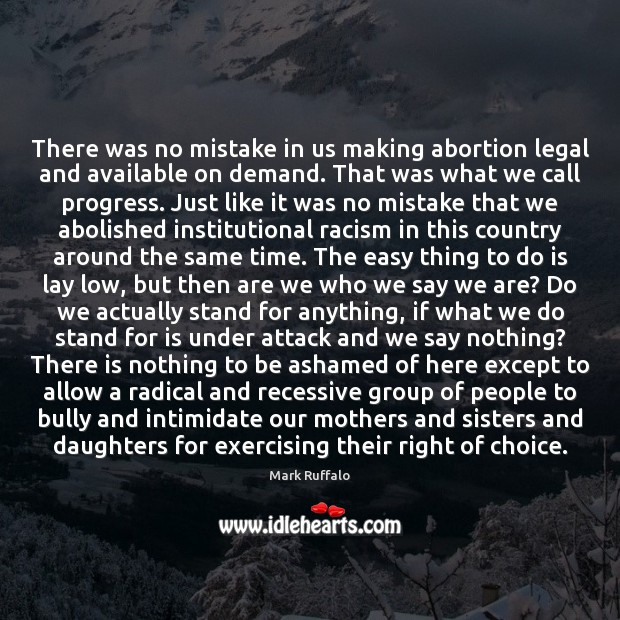 There was no mistake in us making abortion legal and available on Mark Ruffalo Picture Quote