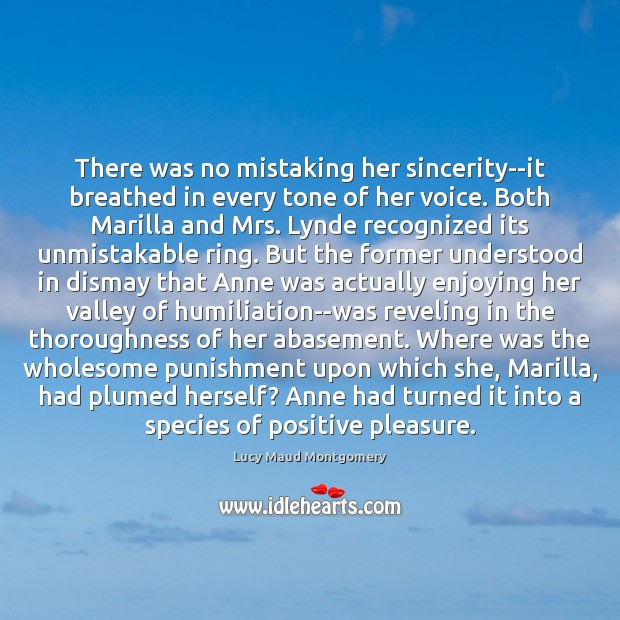 There was no mistaking her sincerity–it breathed in every tone of her Lucy Maud Montgomery Picture Quote