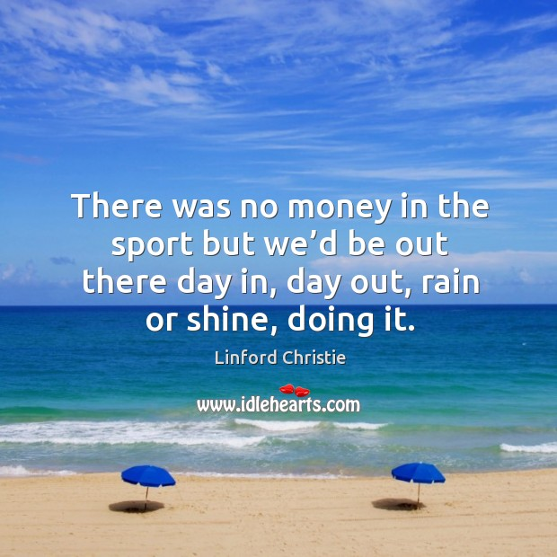 There was no money in the sport but we'd be out there day in, day out, rain or shine, doing it. Image
