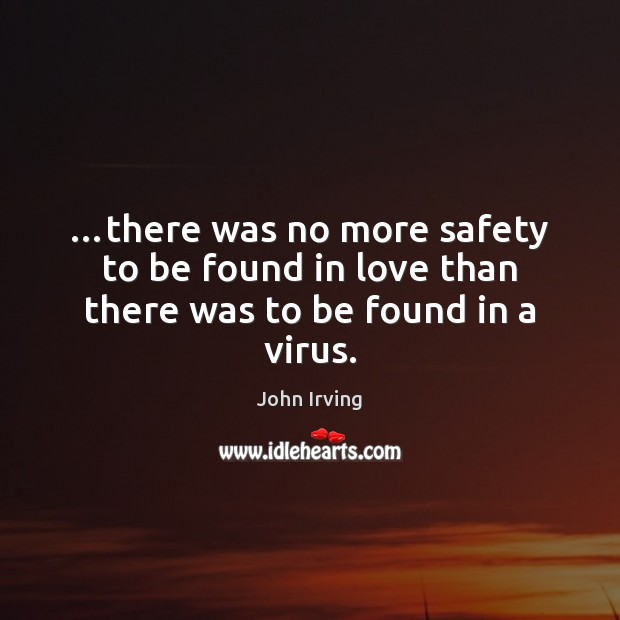 …there was no more safety to be found in love than there was to be found in a virus. John Irving Picture Quote