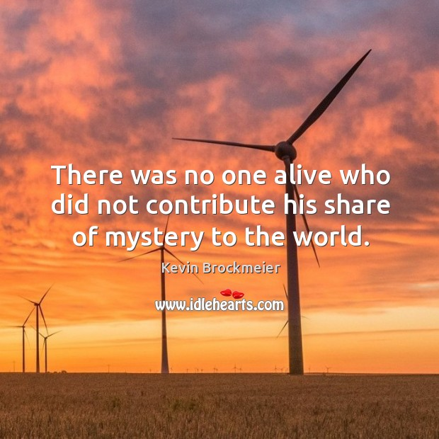 There was no one alive who did not contribute his share of mystery to the world. Image